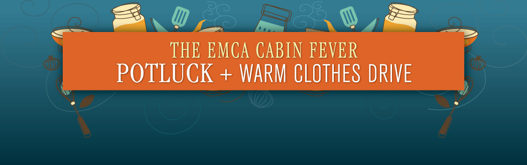 EMCA Pot Luck + Warm Clothes Drive: Saturday, February 11•  Click the image for info.